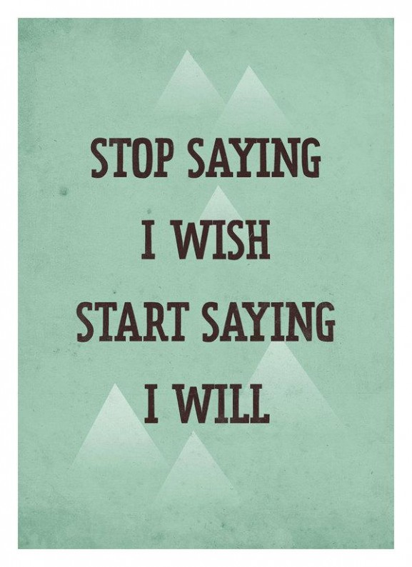 Stop saying I wish start Saying I will