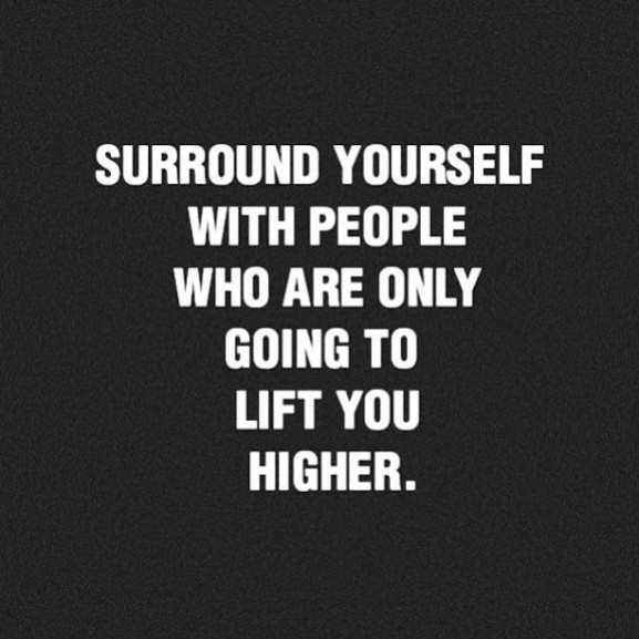 surround yourself  only with people who are going TO lift you higher