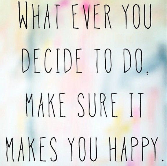 whatever you decide makes sure it makes you happy quote